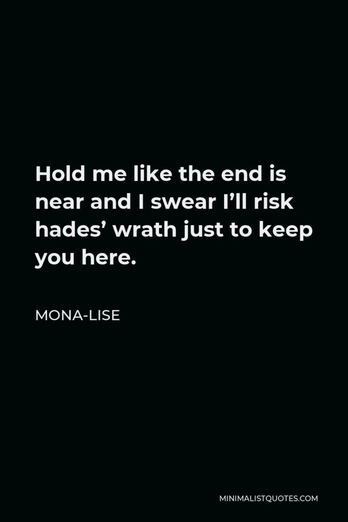 Mona-Lise Quote - Hold me like the end is near and I swear I'll risk hades' wrath just to keep you here.