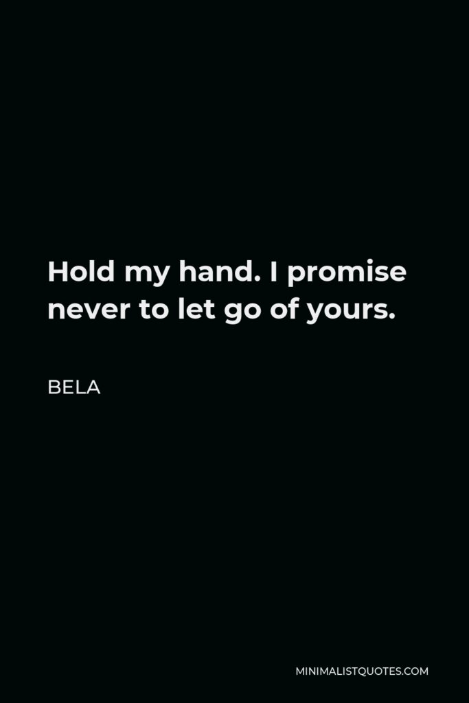 Bela Quote - Hold my hand. I promise never to let go of yours.