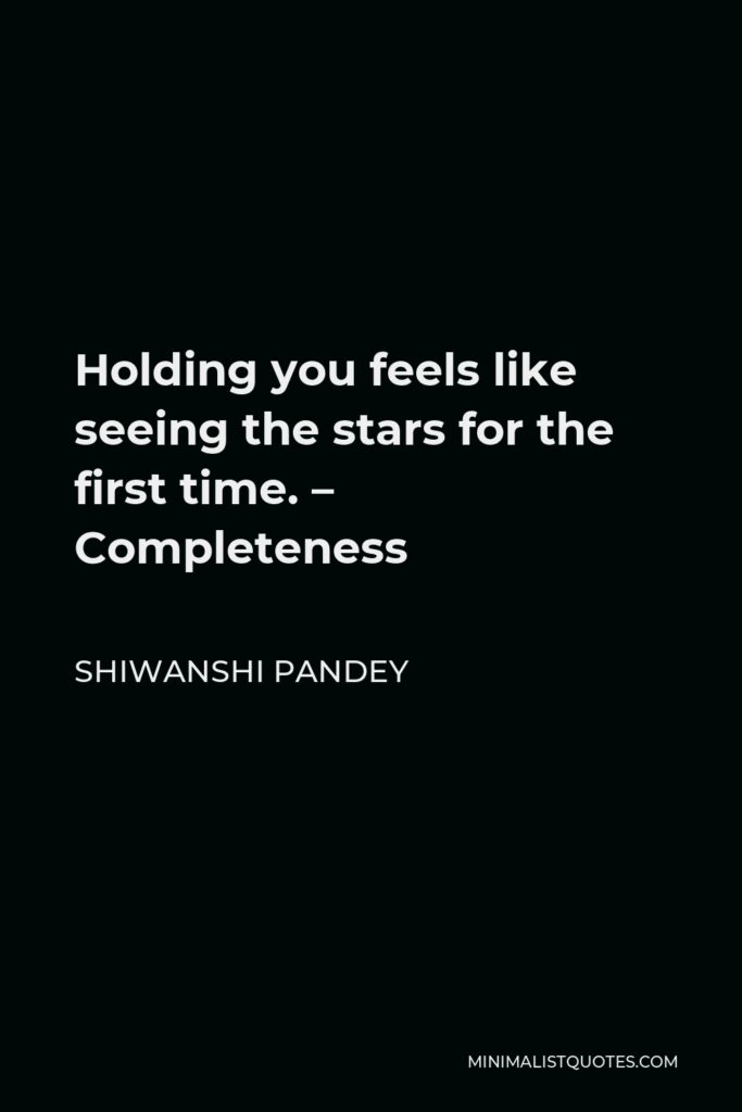 Shiwanshi Pandey Quote - Holding you feels like seeing the stars for the first time. – Completeness
