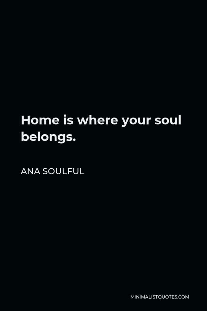 Ana Soulful Quote - Home is where your soul belongs.