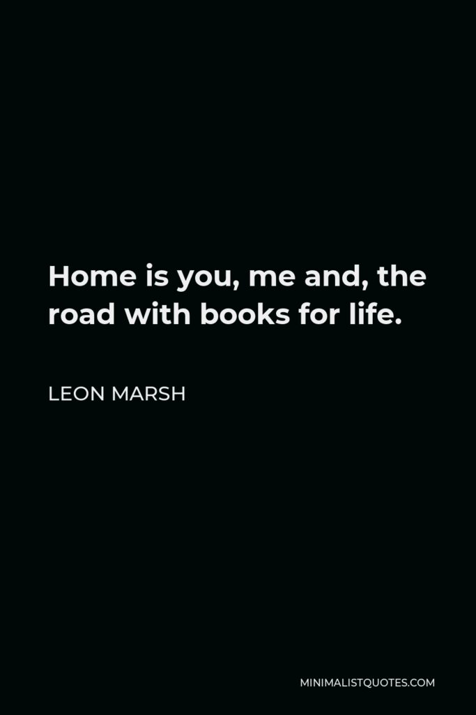 Leon Marsh Quote - Home is you, me and, the road with books for life.