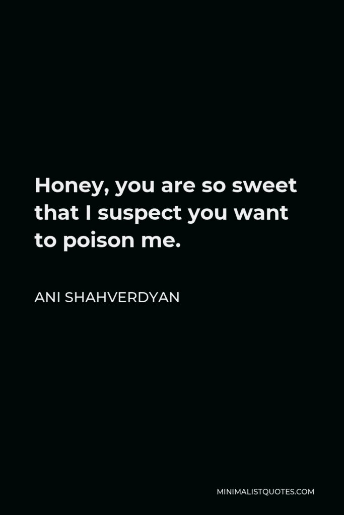 Ani Shahverdyan Quote - Honey, you are so sweet that I suspect you want to poison me.