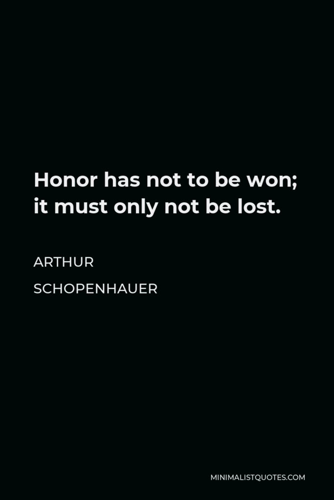 Arthur Schopenhauer Quote - Honor has not to be won; it must only not be lost.