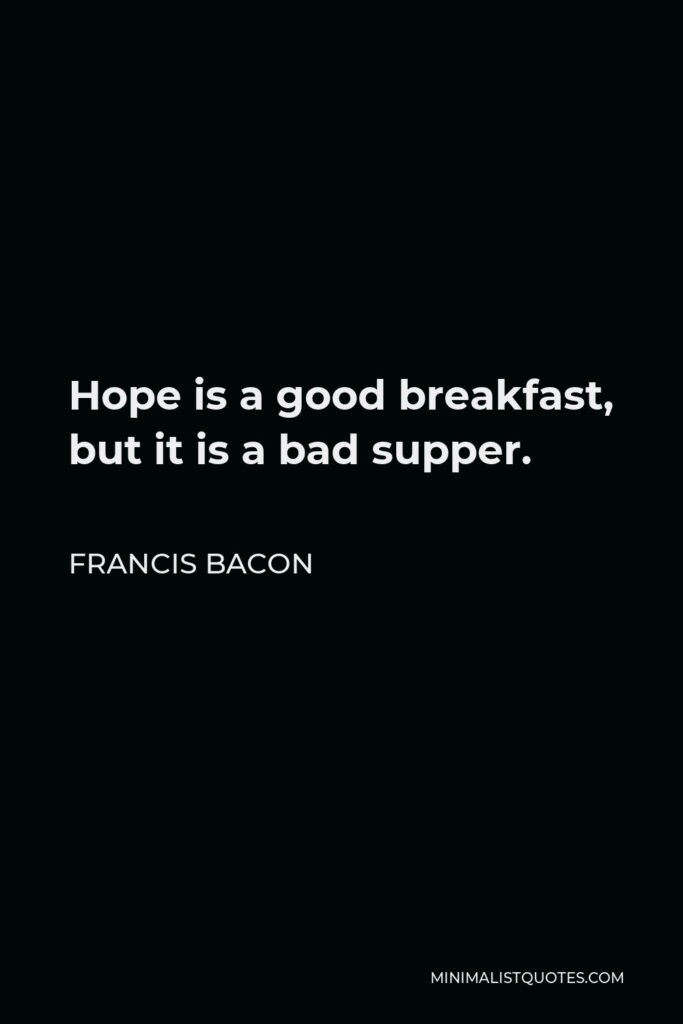 Francis Bacon Quote - Hope is a good breakfast, but it is a bad supper.