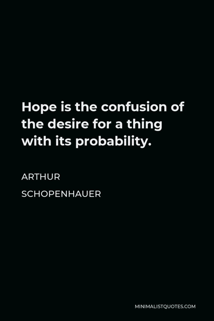 Arthur Schopenhauer Quote - Hope is the confusion of the desire for a thing with its probability.