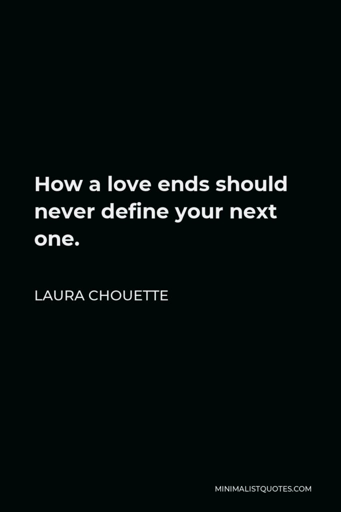 Laura Chouette Quote - How a love ends should never define your next one.