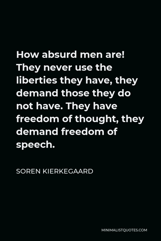 Soren Kierkegaard Quote - How absurd men are! They never use the liberties they have, they demand those they do not have. They have freedom of thought, they demand freedom of speech.