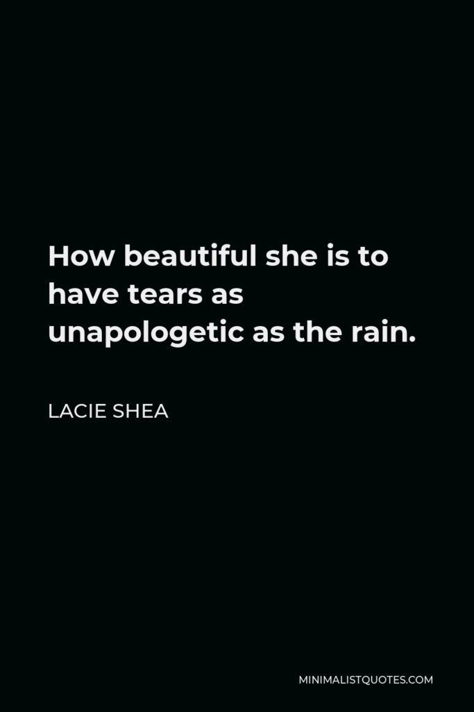 Lacie Shea Quote - How beautiful she is to have tears as unapologetic as the rain.