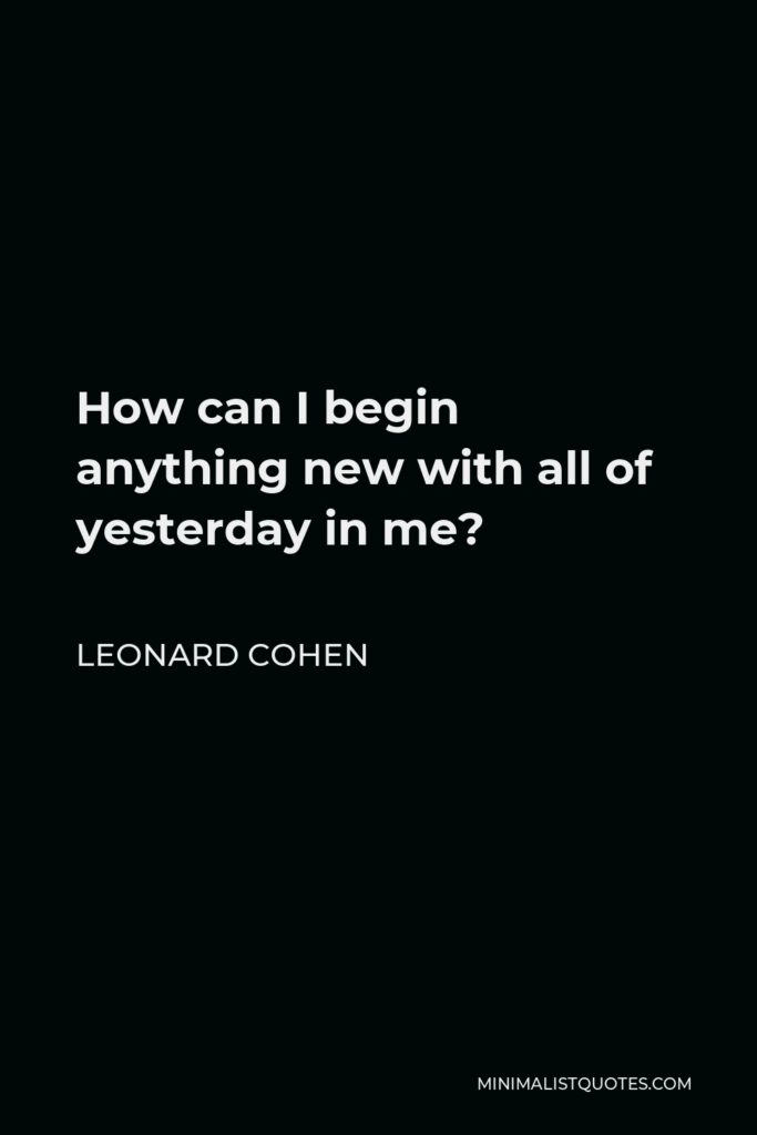 Leonard Cohen Quote - How can I begin anything new with all of yesterday in me?
