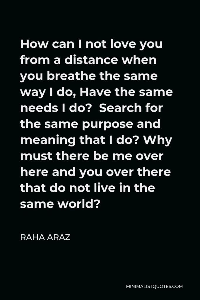 Raha Araz Quote - How can I not love you from a distance when you breathe the same way I do, Have the same needs I do? Search for the same purpose and meaning that I do? Why must there be me over here and you over there that do not live in the same world?