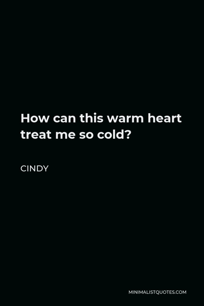 Cindy Quote - How can this warm heart treat me so cold?