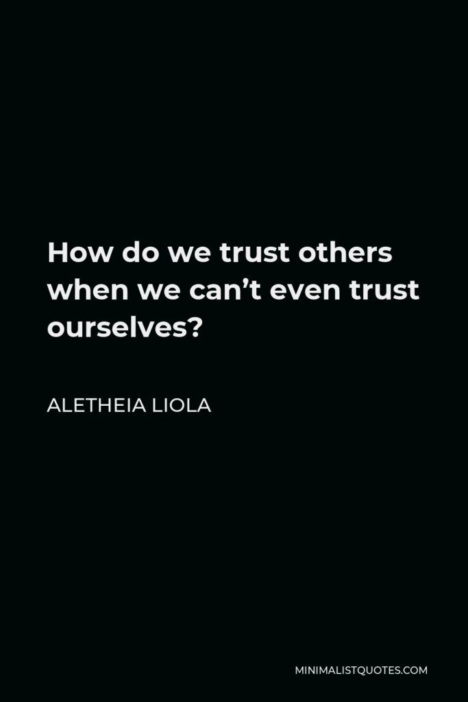 Aletheia Liola Quote - How do we trust others when we can't even trust ourselves?