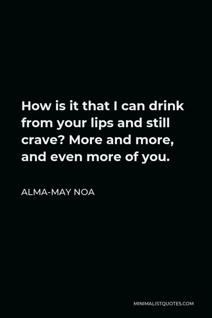 Alma-May Noa Quote - How is it that I can drink from your lips and still crave? More and more, and even more of you.