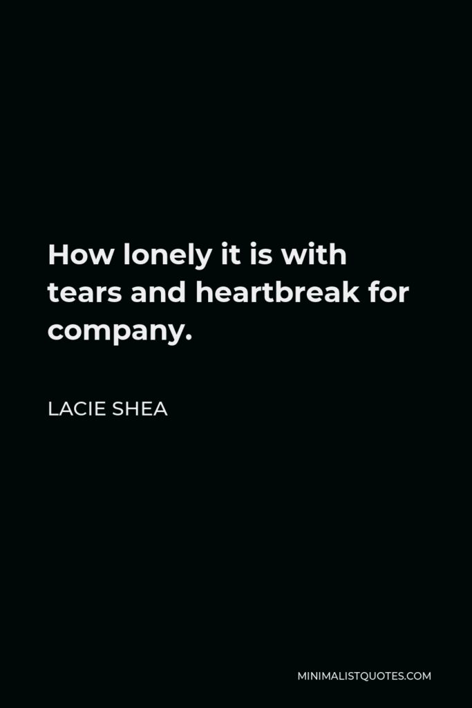 Lacie Shea Quote - How lonely it is with tears and heartbreak for company.