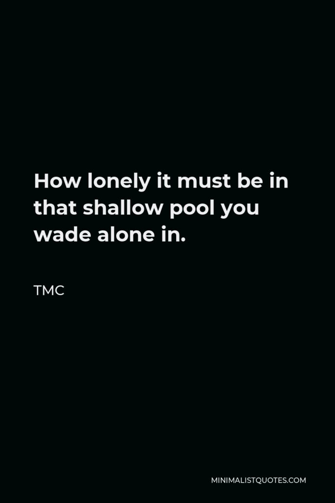 TMC Quote - How lonely it must be in that shallow pool you wade alone in.