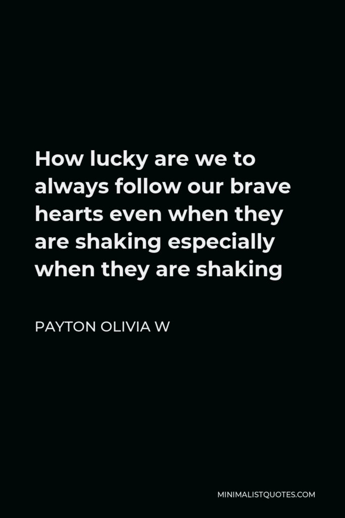Payton Olivia W Quote - How lucky are we to always follow our brave hearts even when they are shaking especially when they are shaking