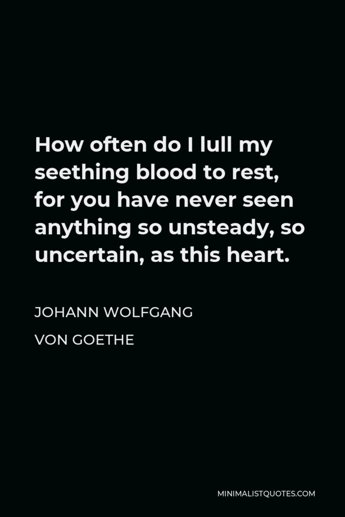Johann Wolfgang von Goethe Quote - How often do I lull my seething blood to rest, for you have never seen anything so unsteady, so uncertain, as this heart.