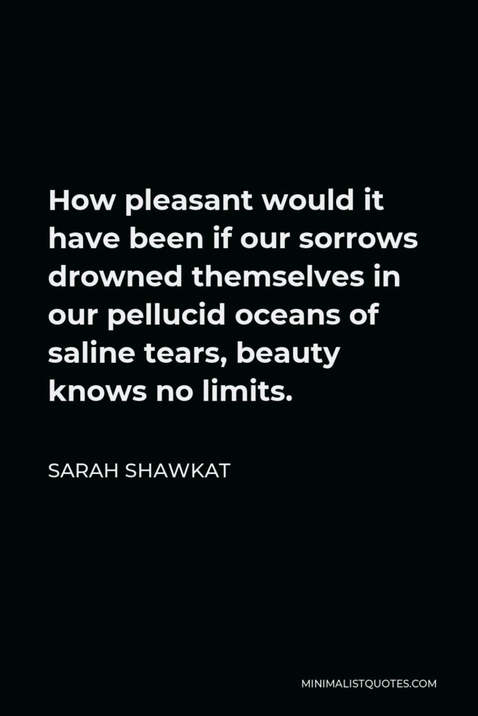 Sarah Shawkat Quote - How pleasant would it have been if our sorrows drowned themselves in our pellucid oceans of saline tears, beauty knows no limits.