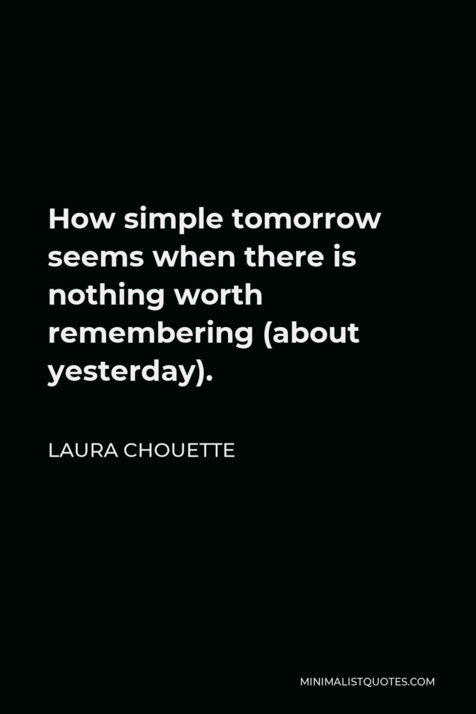 Laura Chouette Quote - How simple tomorrow seems when there is nothing worth remembering (about yesterday).