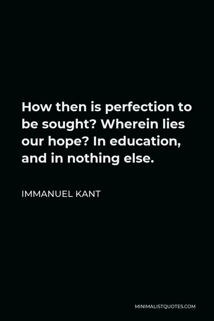 Immanuel Kant Quote - How then is perfection to be sought? Wherein lies our hope? In education, and in nothing else.