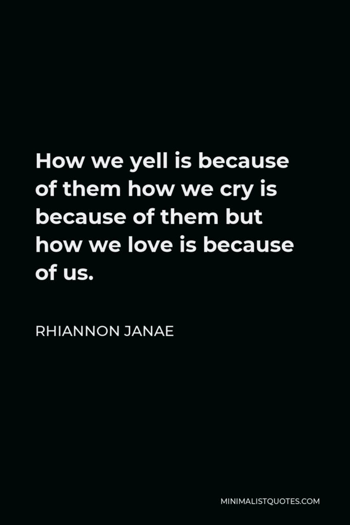 Rhiannon Janae Quote - How we yell is because of them how we cry is because of them but how we love is because of us.