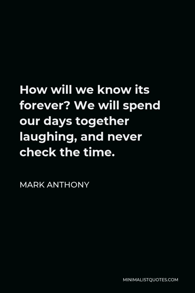 Mark Anthony Quote - How will we know its forever? We will spend our days together laughing, and never check the time.