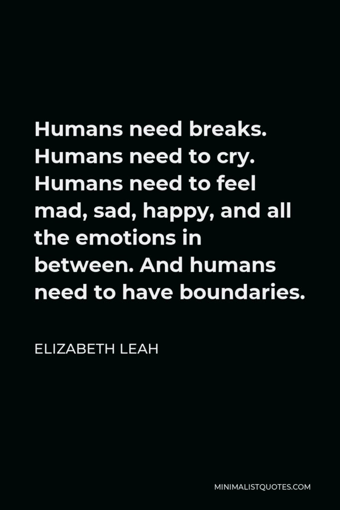 Elizabeth Leah Quote - Humans need breaks. Humans need to cry. Humans need to feel mad, sad, happy, and all the emotions in between. And humans need to have boundaries.