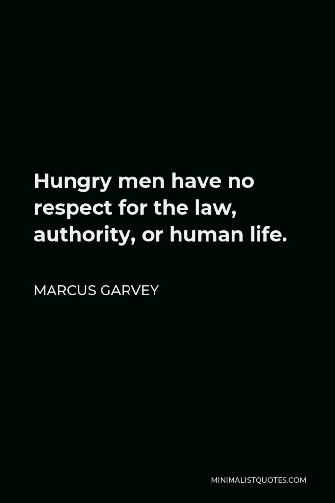 Marcus Garvey Quote - Hungry men have no respect for the law, authority, or human life.