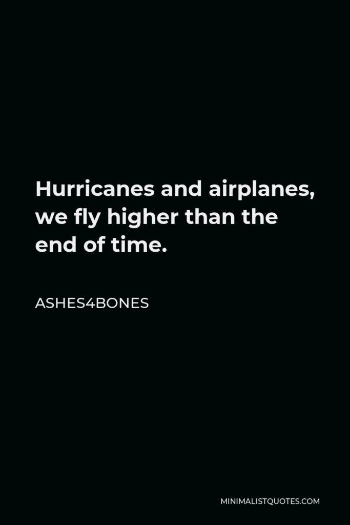 Ashes4bones Quote - Hurricanes and airplanes, we fly higher than the end of time.