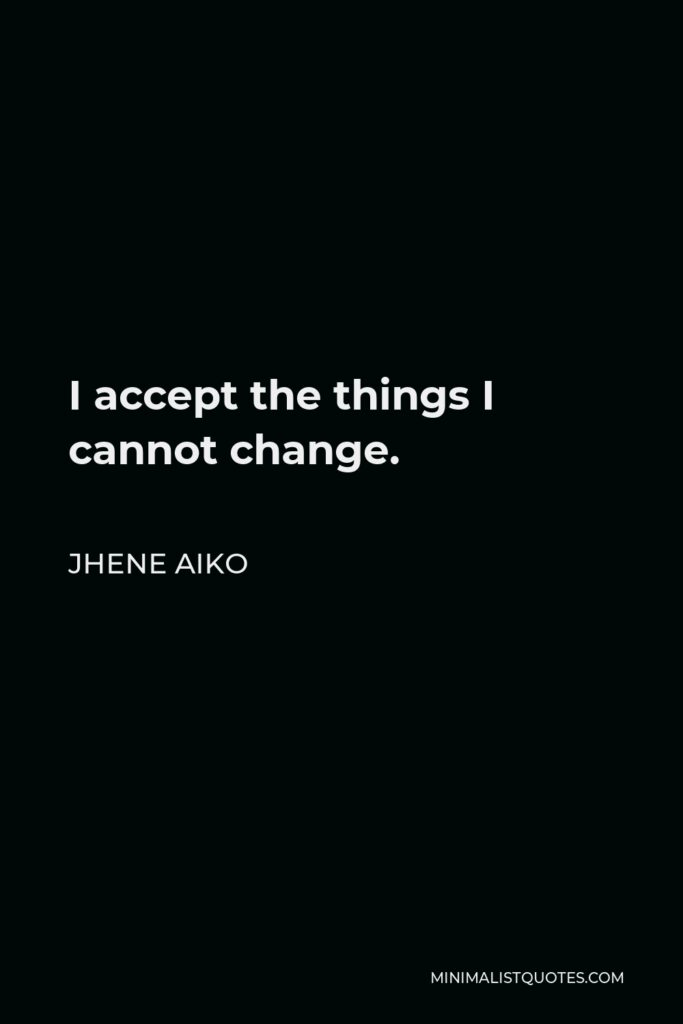 Jhene Aiko Quote - Iaccept the things I cannot change.
