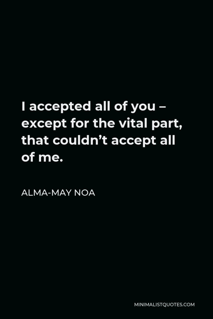 Alma-May Noa Quote - I accepted all of you – except for the vital part, that couldn't accept all of me.