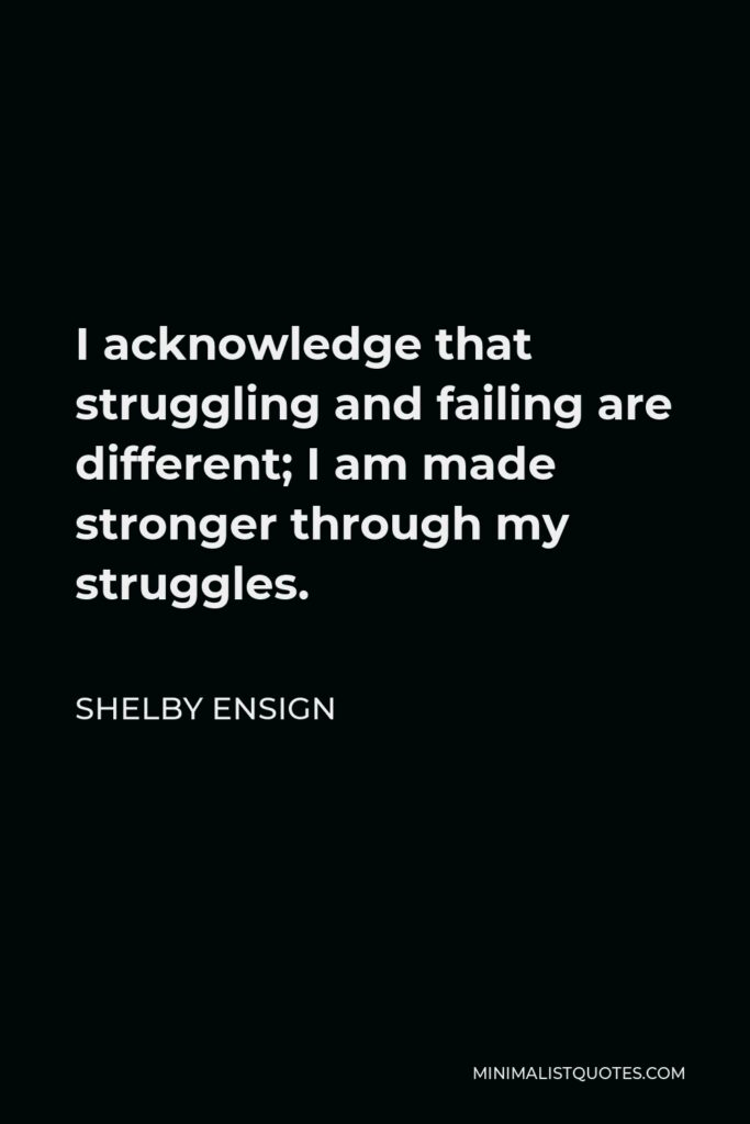 Shelby Ensign Quote - I acknowledge that struggling and failing are different; I am made stronger through my struggles.