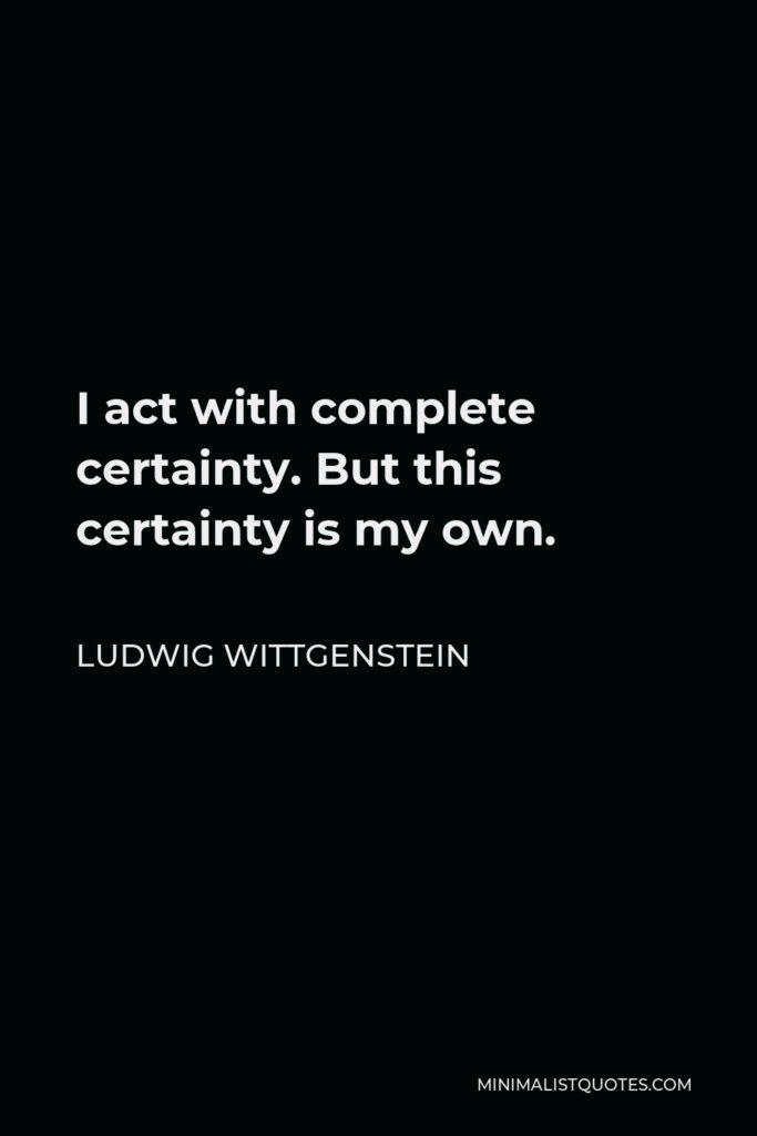 Ludwig Wittgenstein Quote - I act with complete certainty. But this certainty is my own.