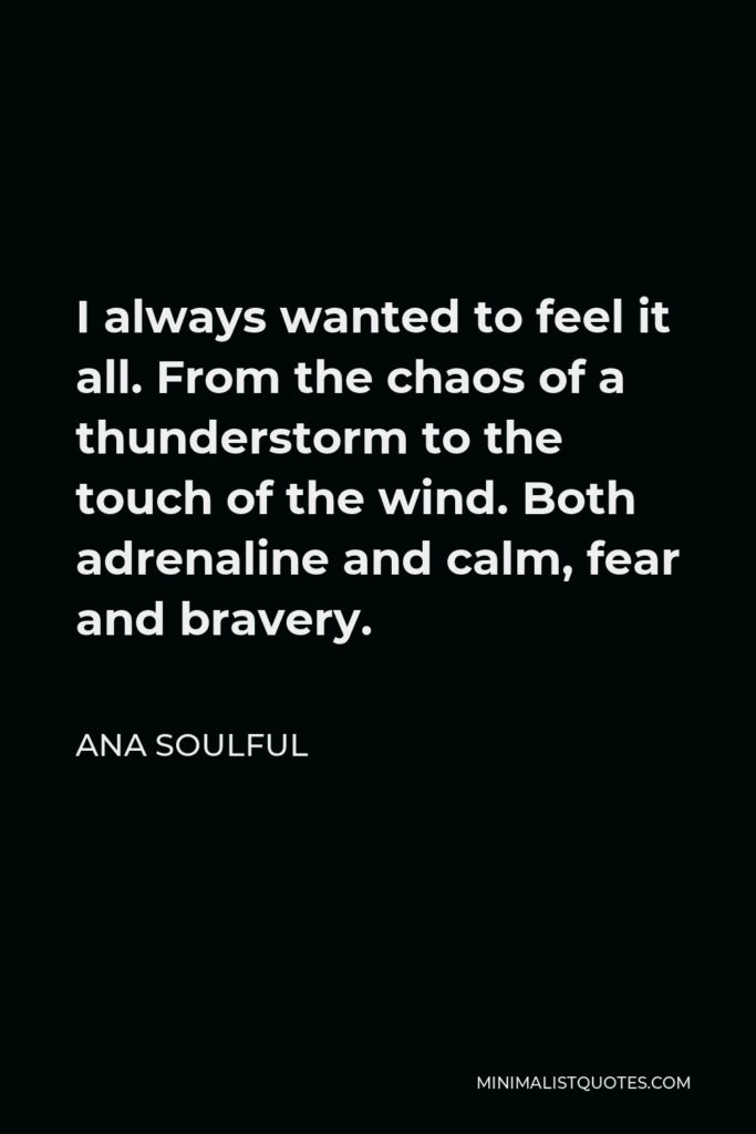 Ana Soulful Quote - I always wanted to feel it all. From the chaos of a thunderstorm to the touch of the wind. Both adrenaline and calm, fear and bravery.