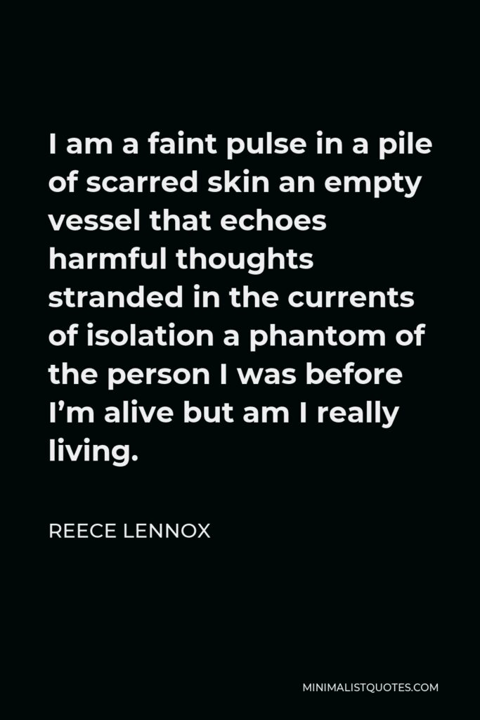 Reece Lennox Quote - I am a faint pulse in a pile of scarred skin an empty vessel that echoes harmful thoughts stranded in the currents of isolation a phantom of the person I was before I'm alive but am I really living.