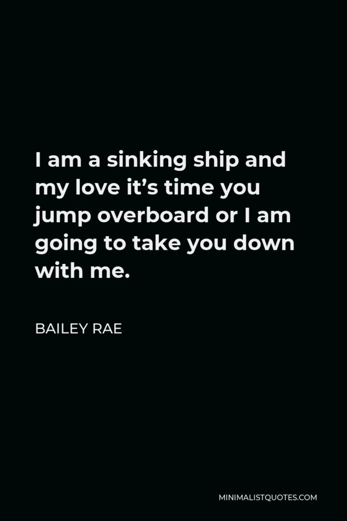 Bailey Rae Quote - I am a sinking ship and my love it's time you jump overboard or I am going to take you down with me.