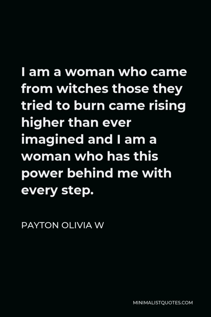 Payton Olivia W Quote - I am a woman who came from witches those they tried to burn came rising higher than ever imagined and I am a woman who has this power behind me with every step.