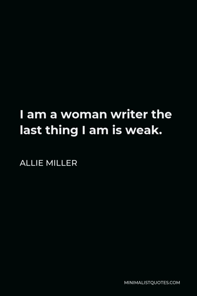 Allie Miller Quote - I am a woman writer the last thing I am is weak.