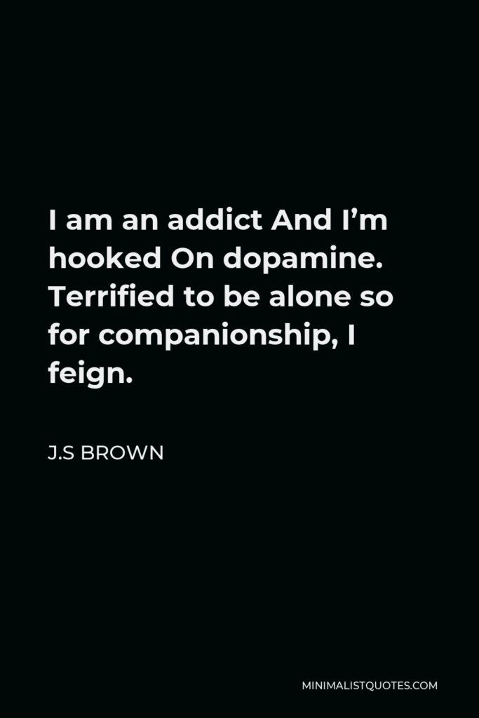 J.S Brown Quote - I am an addict And I'm hooked On dopamine. Terrified to be alone so for companionship, I feign.