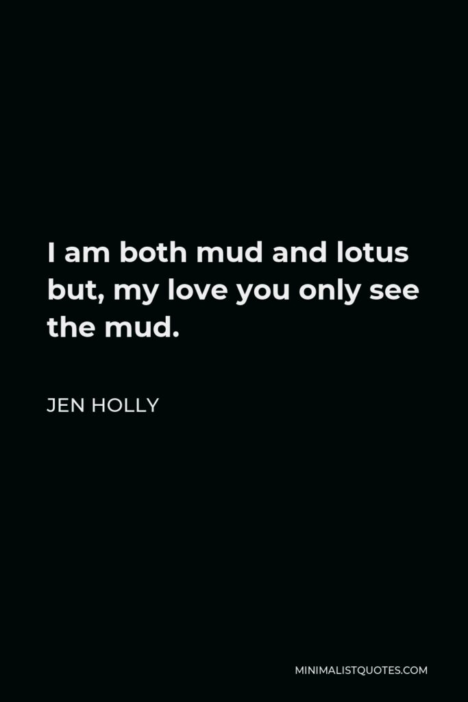 Jen Holly Quote - I am both mud and lotus but, my love you only see the mud.
