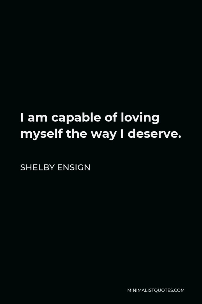 Shelby Ensign Quote - I am capable of loving myself the way I deserve.