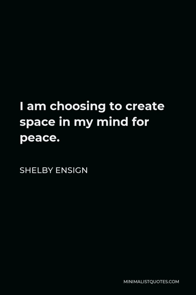 Shelby Ensign Quote - I am choosing to create space in my mind for peace.