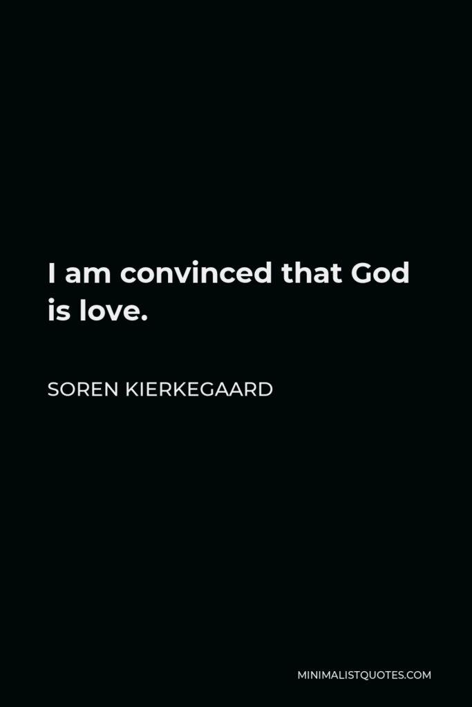 Soren Kierkegaard Quote - I am convinced that God is love.