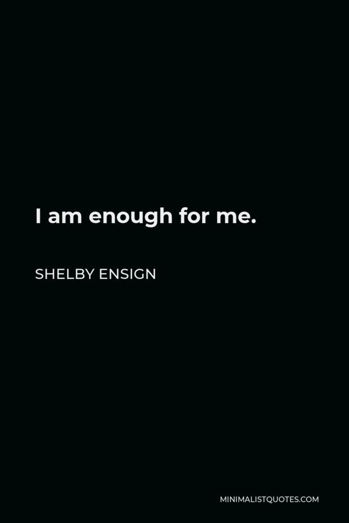Shelby Ensign Quote - I am enough for me.