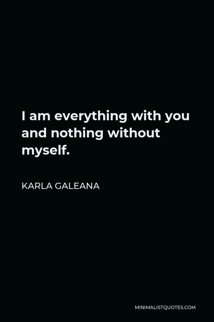 Karla Galeana Quote - I am everything with you and nothing without myself.