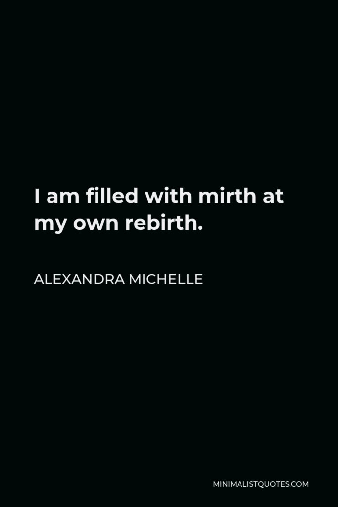 Alexandra Michelle Quote - I am filled with mirth at my own rebirth.