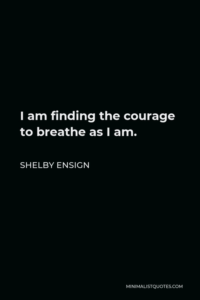 Shelby Ensign Quote - I am finding the courage to breathe as I am.