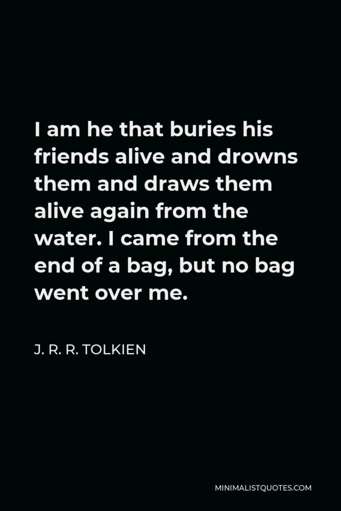 J. R. R. Tolkien Quote - I am he that buries his friends alive and drowns them and draws them alive again from the water. I came from the end of a bag, but no bag went over me.