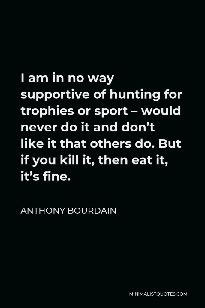 Anthony Bourdain Quote - I am in no way supportive of hunting for trophies or sport – would never do it and don't like it that others do. But if you kill it, then eat it, it's fine.
