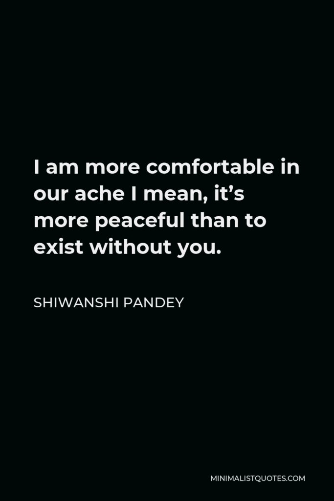 Shiwanshi Pandey Quote - I am more comfortable in our ache I mean, it's more peaceful than to exist without you.